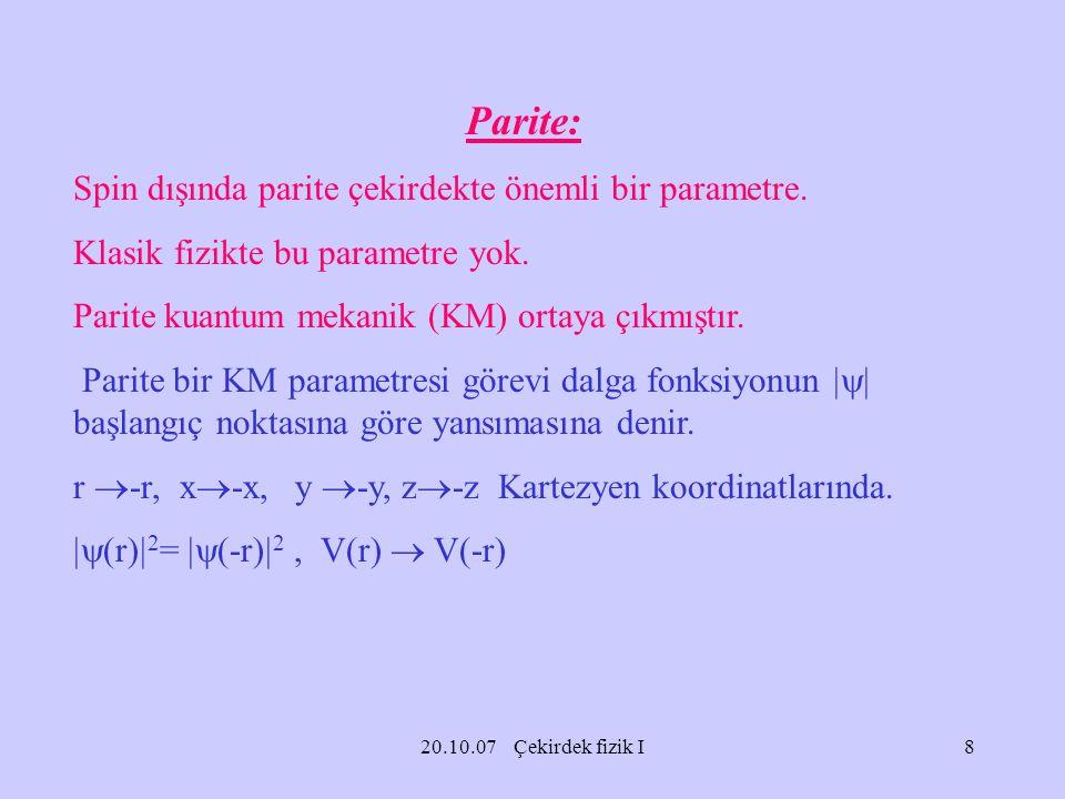 20.10.07 Çekirdek fizik I Parite: Spin dışında parite çekirdekte önemli bir parametre. Klasik fizikte bu parametre yok. Parite kuantum mekanik (KM) or