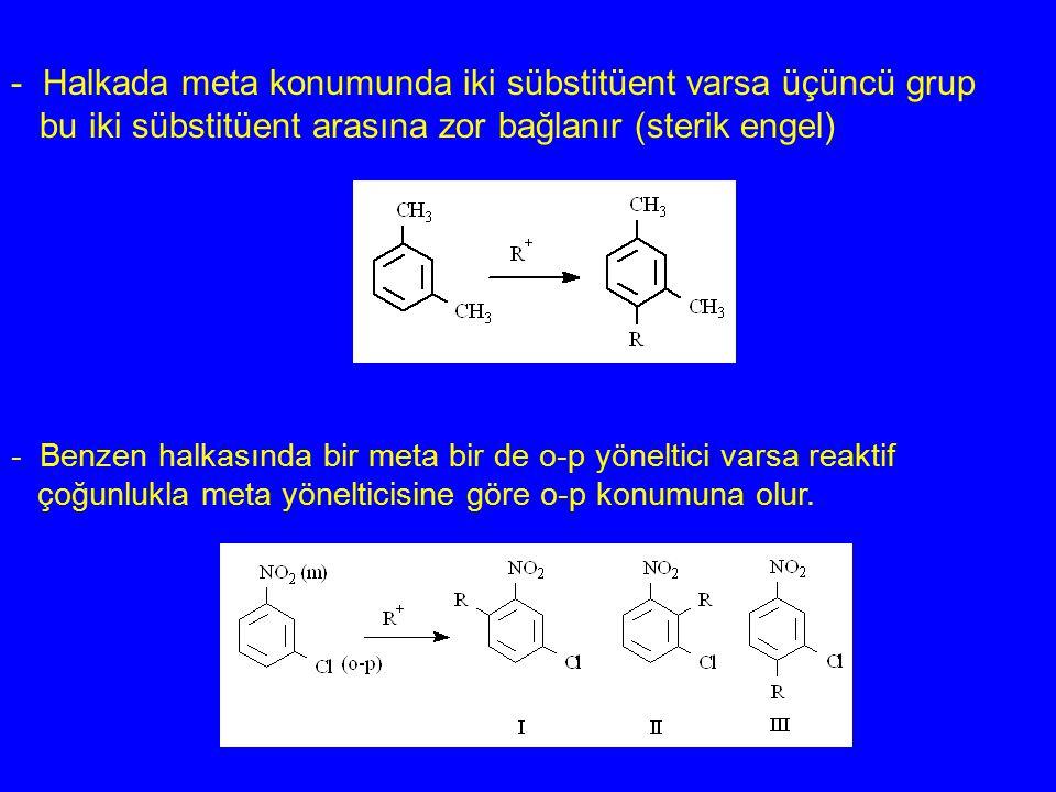 - Halkada meta konumunda iki sübstitüent varsa üçüncü grup bu iki sübstitüent arasına zor bağlanır (sterik engel) - Benzen halkasında bir meta bir de