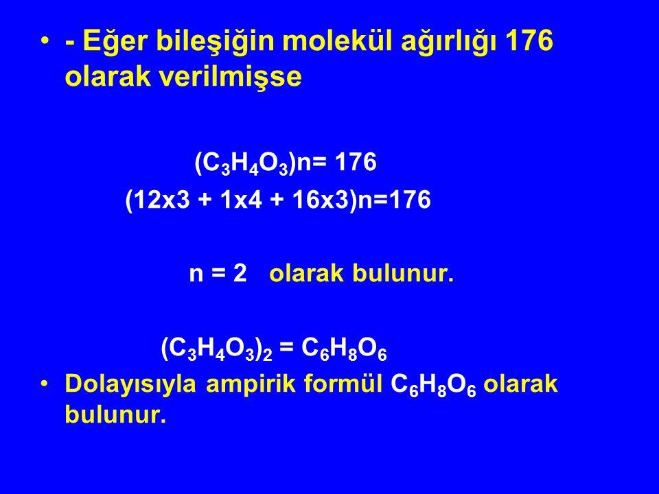 - Eğer bileşiğin molekül ağırlığı 176 olarak verilmişse (C 3 H 4 O 3 )n= 176 (12x3 + 1x4 + 16x3)n=176 n = 2 olarak bulunur. (C 3 H 4 O 3 ) 2 = C 6 H 8