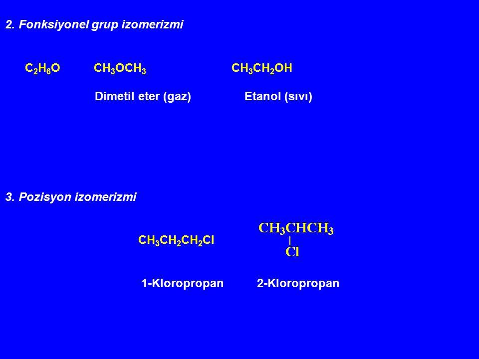 2. Fonksiyonel grup izomerizmi C 2 H 6 O CH 3 OCH 3 CH 3 CH 2 OH Dimetil eter (gaz) Etanol (sıvı) 3. Pozisyon izomerizmi CH 3 CH 2 CH 2 Cl 1-Kloroprop