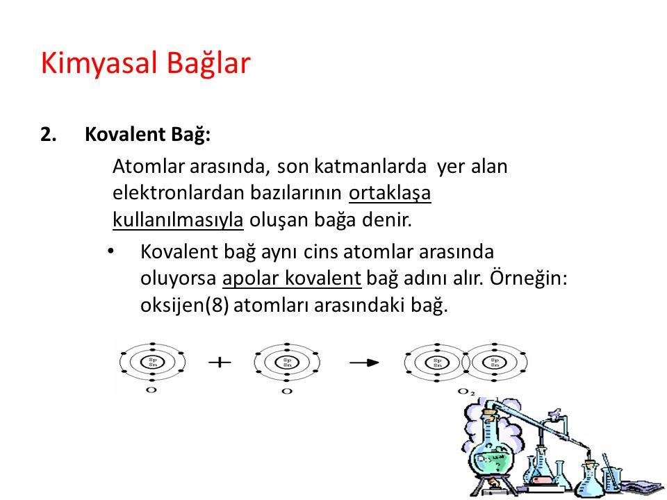 Kimyasal Bağlar 2.Kovalent Bağ: Atomlar arasında, son katmanlarda yer alan elektronlardan bazılarının ortaklaşa kullanılmasıyla oluşan bağa denir.
