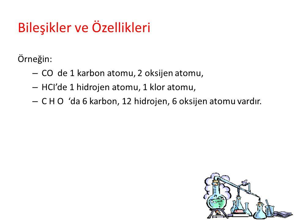 Bileşikler ve Özellikleri Örneğin: – CO de 1 karbon atomu, 2 oksijen atomu, – HCI'de 1 hidrojen atomu, 1 klor atomu, – C H O 'da 6 karbon, 12 hidrojen, 6 oksijen atomu vardır.