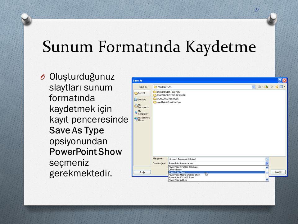 Sunum Formatında Kaydetme O Oluşturduğunuz slaytları sunum formatında kaydetmek için kayıt penceresinde Save As Type opsiyonundan PowerPoint Show seçm