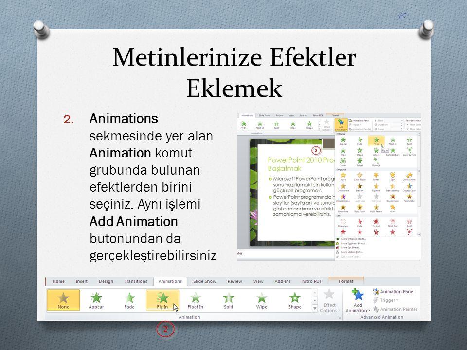 Metinlerinize Efektler Eklemek 2. Animations sekmesinde yer alan Animation komut grubunda bulunan efektlerden birini seçiniz. Aynı işlemi Add Animatio