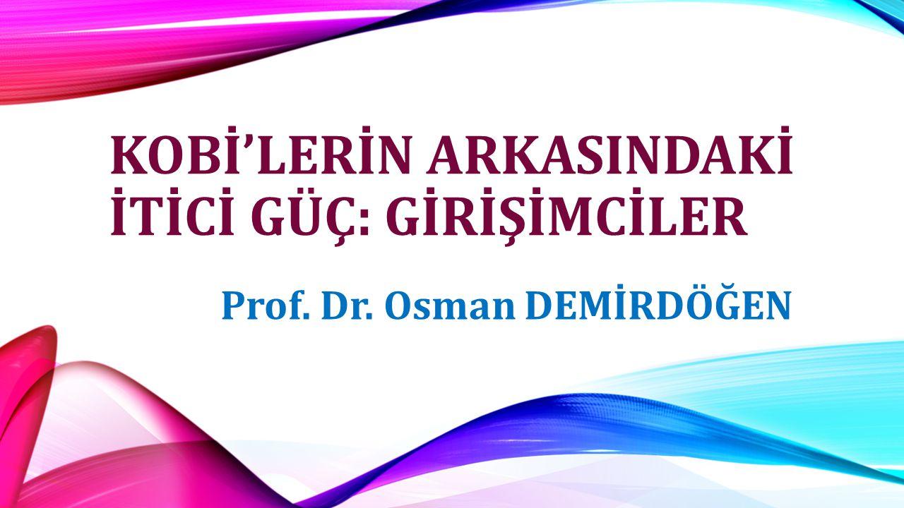 KOBİ'LERİN ARKASINDAKİ İTİCİ GÜÇ: GİRİŞİMCİLER Prof. Dr. Osman DEMİRDÖĞEN