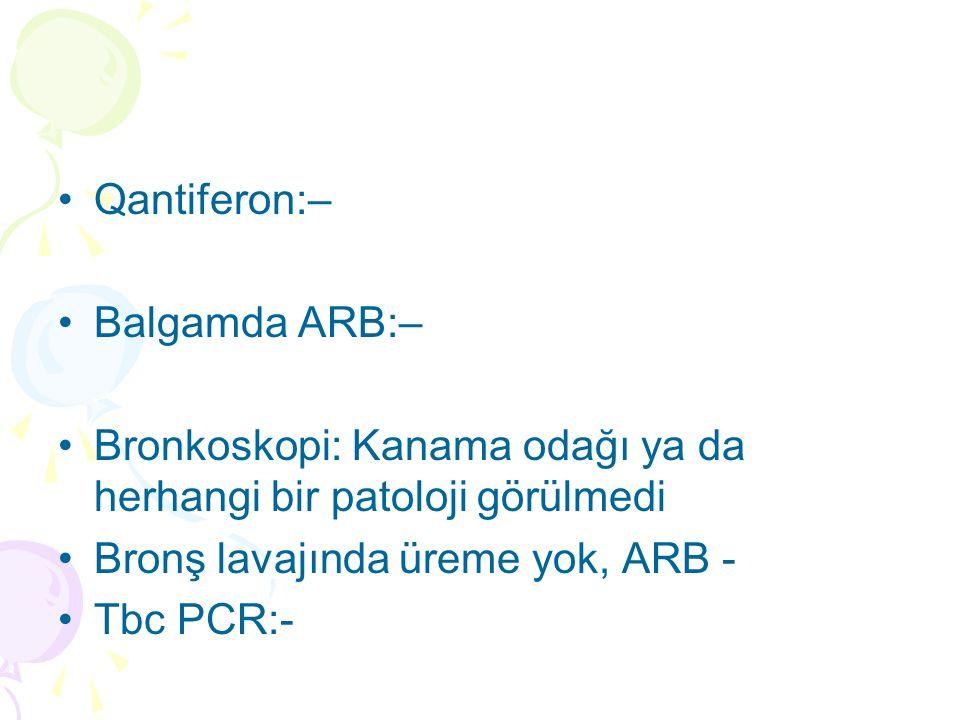 Qantiferon:– Balgamda ARB:– Bronkoskopi: Kanama odağı ya da herhangi bir patoloji görülmedi Bronş lavajında üreme yok, ARB - Tbc PCR:-