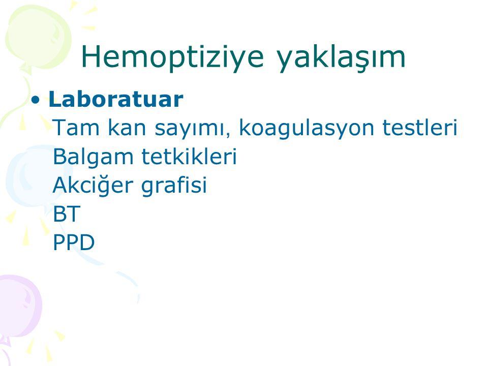 Hemoptiziye yaklaşım Laboratuar Tam kan sayımı, koagulasyon testleri Balgam tetkikleri Akciğer grafisi BT PPD