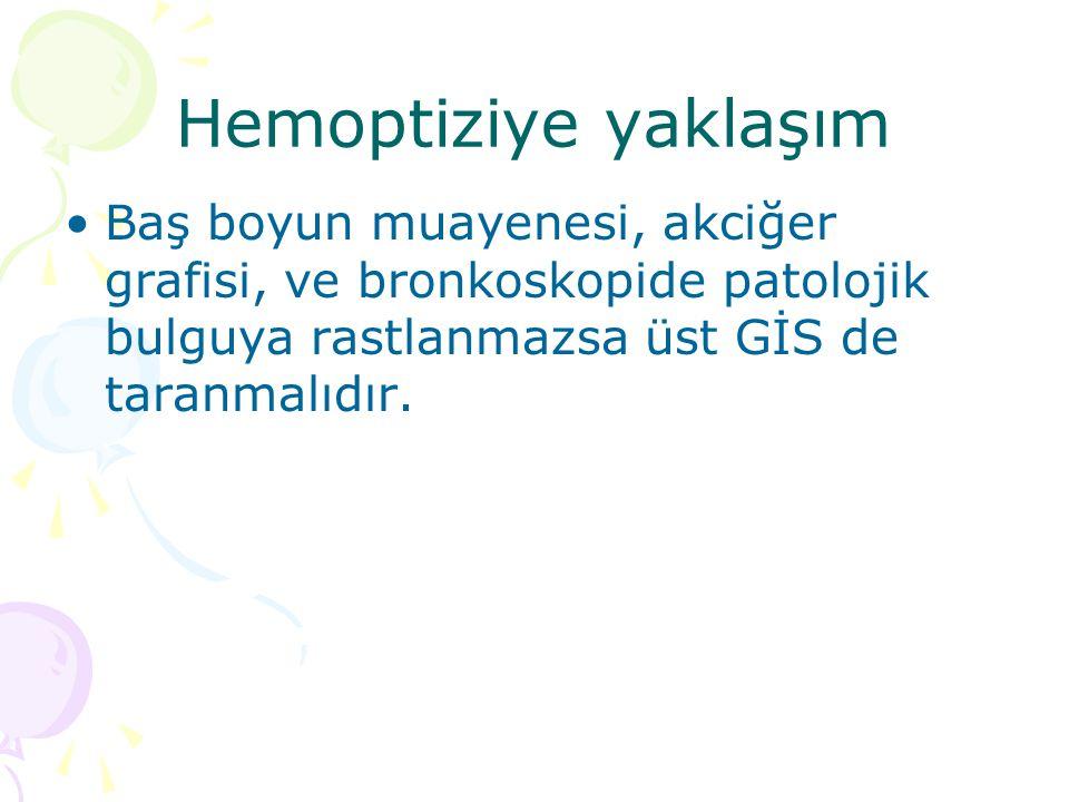 Hemoptiziye yaklaşım Baş boyun muayenesi, akciğer grafisi, ve bronkoskopide patolojik bulguya rastlanmazsa üst GİS de taranmalıdır.