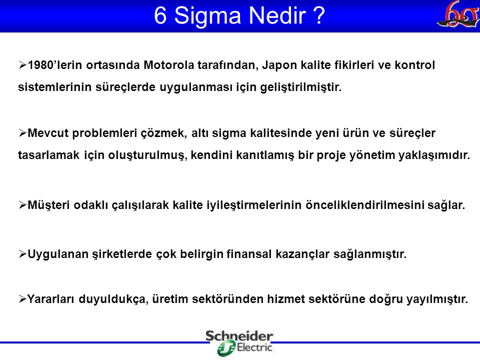 6 Sigma Nedir ?  1980'lerin ortasında Motorola tarafından, Japon kalite fikirleri ve kontrol sistemlerinin süreçlerde uygulanması için geliştirilmişt