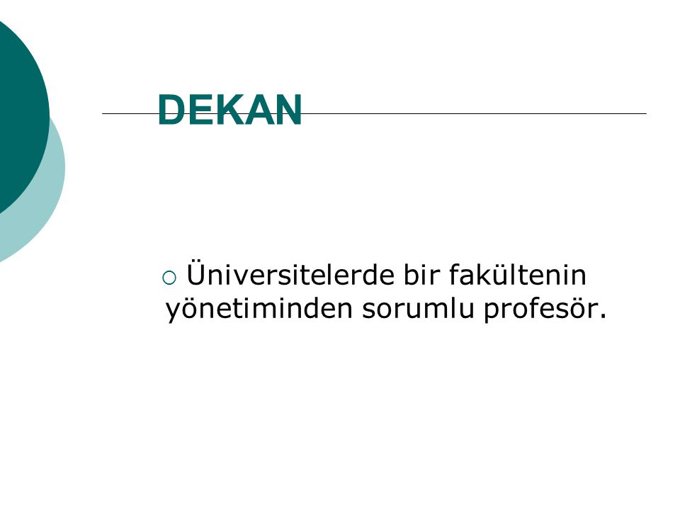 DEKAN  Üniversitelerde bir fakültenin yönetiminden sorumlu profesör.