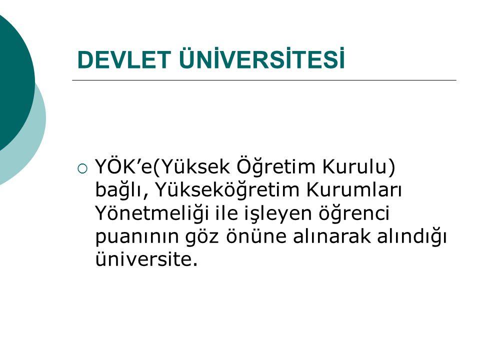 DEVLET ÜNİVERSİTESİ  YÖK'e(Yüksek Öğretim Kurulu) bağlı, Yükseköğretim Kurumları Yönetmeliği ile işleyen öğrenci puanının göz önüne alınarak alındığı