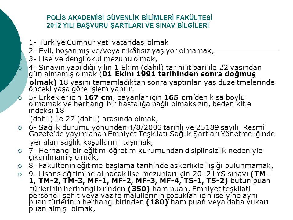 POLİS AKADEMİSİ GÜVENLİK BİLİMLERİ FAKÜLTESİ 2012 YILI BAŞVURU ŞARTLARI VE SINAV BİLGİLERİ  1- Türkiye Cumhuriyeti vatandaşı olmak  2- Evli, boşanmı