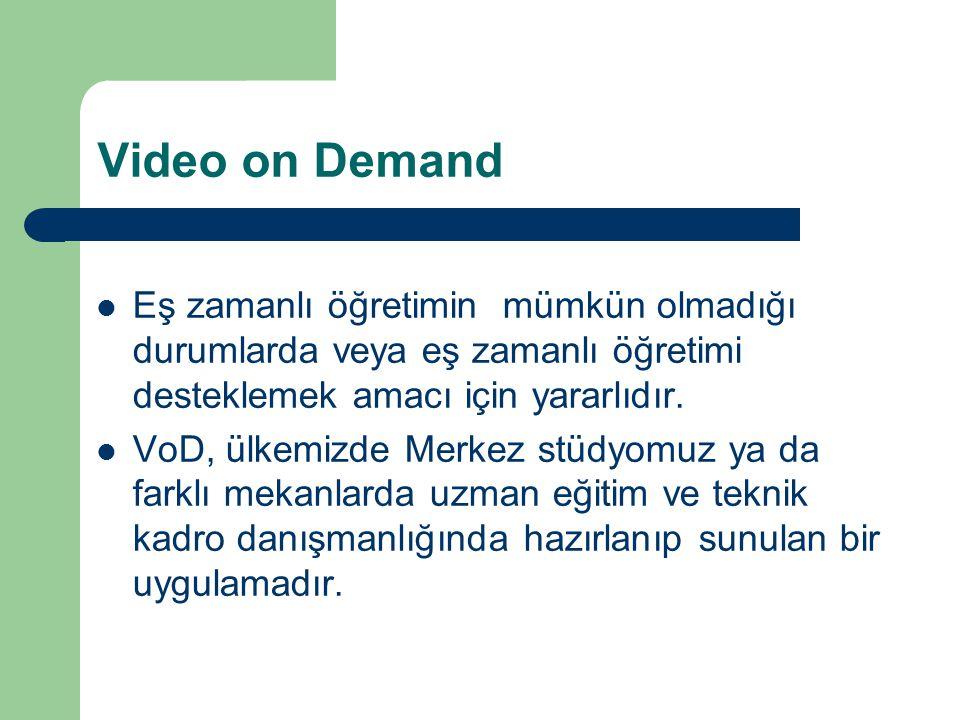 Video on Demand Eş zamanlı öğretimin mümkün olmadığı durumlarda veya eş zamanlı öğretimi desteklemek amacı için yararlıdır. VoD, ülkemizde Merkez stüd