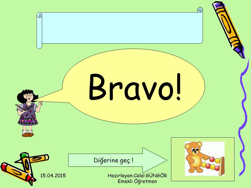 15.04.2015Hazırlayan:Celal GÜNGÖR Emekli Öğretmen Bravo! Diğerine geç !