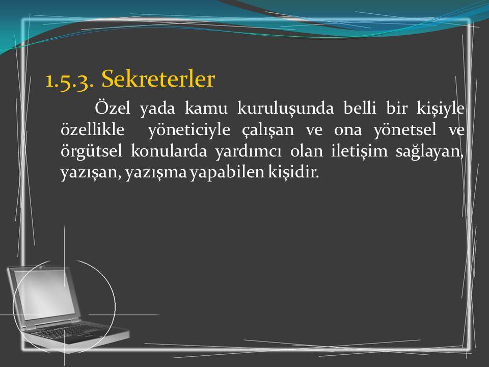 1.5.3. Sekreterler Özel yada kamu kuruluşunda belli bir kişiyle özellikle yöneticiyle çalışan ve ona yönetsel ve örgütsel konularda yardımcı olan ilet