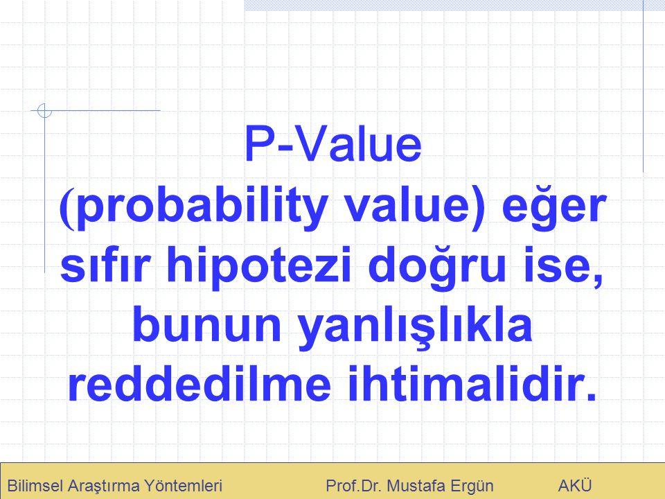 P-Value ( probability value) eğer sıfır hipotezi doğru ise, bunun yanlışlıkla reddedilme ihtimalidir. Bilimsel Araştırma Yöntemleri Prof.Dr. Mustafa E