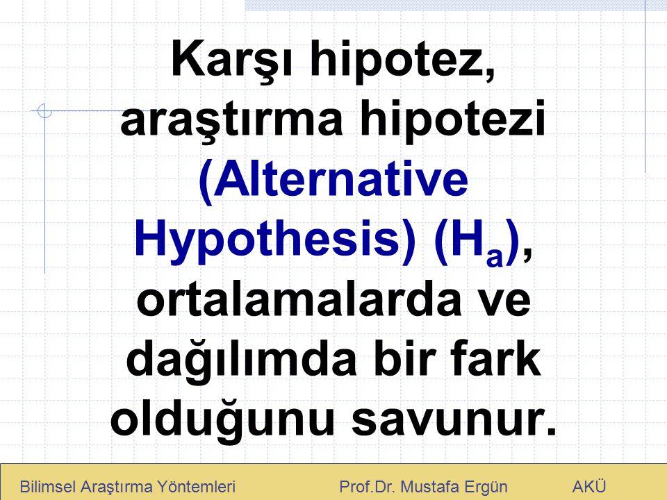 Karşı hipotez, araştırma hipotezi (Alternative Hypothesis) (H a ), ortalamalarda ve dağılımda bir fark olduğunu savunur. Bilimsel Araştırma Yöntemleri