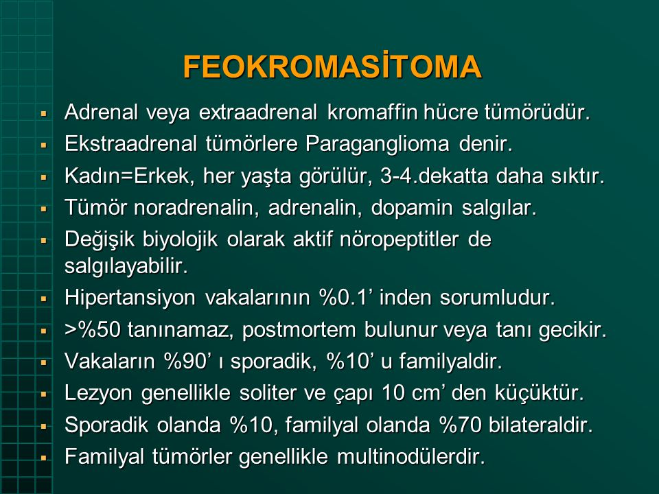 FEOKROMASİTOMA  Adrenal veya extraadrenal kromaffin hücre tümörüdür.  Ekstraadrenal tümörlere Paraganglioma denir.  Kadın=Erkek, her yaşta görülür,