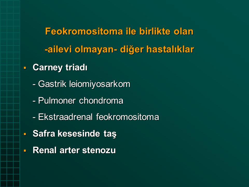 Feokromositoma ile birlikte olan sendromlar 1- Ailevi feokromositoma 2- MEN tip 2a 3- MEN tip 2b 4- Nörofibromatozis 5- Von Hippel-Lindau sendromu - Feokromositoma - Anjiyomalar, serebellar hemanjioblastoma - Renal ve pankreatik kistler - Renal hücreli karsinom 6.