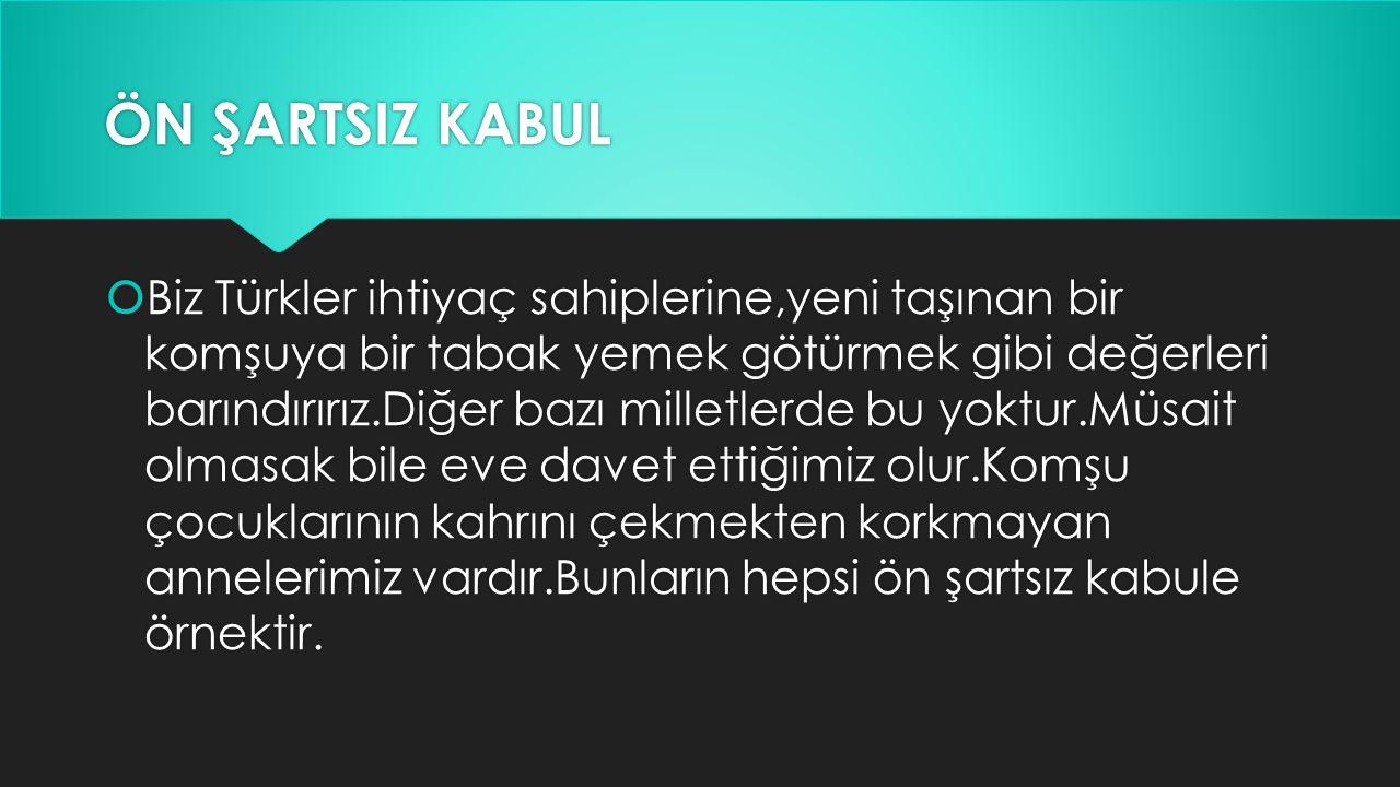 ÖN ŞARTSIZ KABUL  Biz Türkler ihtiyaç sahiplerine,yeni taşınan bir komşuya bir tabak yemek götürmek gibi değerleri barındırırız.Diğer bazı milletlerd