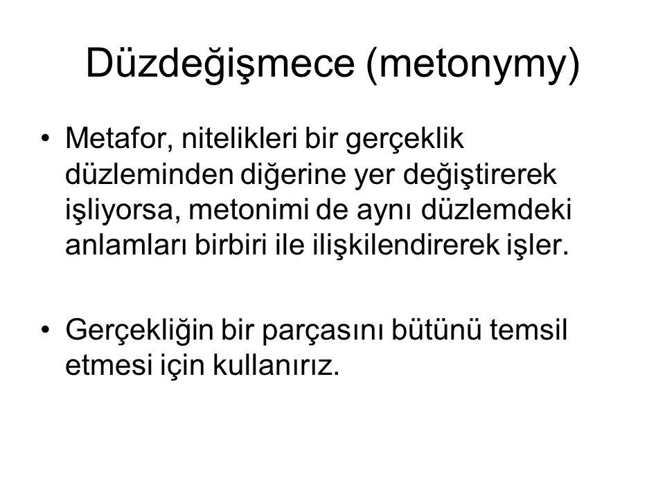 Düzdeğişmece (metonymy) Metafor, nitelikleri bir gerçeklik düzleminden diğerine yer değiştirerek işliyorsa, metonimi de aynı düzlemdeki anlamları birb