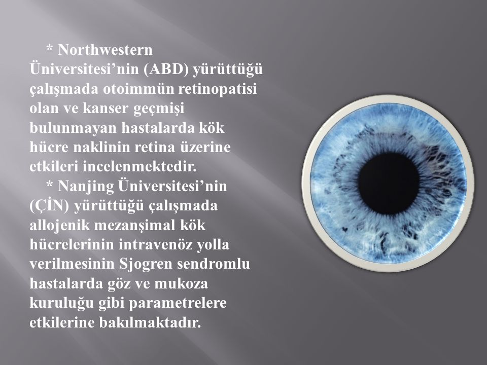 * Northwestern Üniversitesi'nin (ABD) yürüttüğü çalışmada otoimmün retinopatisi olan ve kanser geçmişi bulunmayan hastalarda kök hücre naklinin retina üzerine etkileri incelenmektedir.