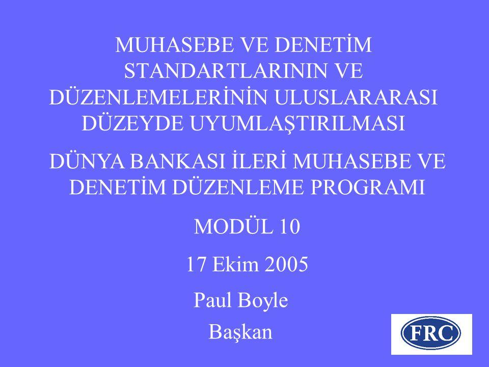 MUHASEBE VE DENETİM STANDARTLARININ VE DÜZENLEMELERİNİN ULUSLARARASI DÜZEYDE UYUMLAŞTIRILMASI Paul Boyle Başkan DÜNYA BANKASI İLERİ MUHASEBE VE DENETİM DÜZENLEME PROGRAMI MODÜL 10 17 Ekim 2005