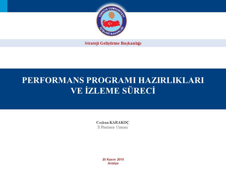 Strateji Geliştirme Başkanlığı PERFORMANS PROGRAMI HAZIRLIKLARI VE İZLEME SÜRECİ 25 Kasım 2014 Antalya Coşkun KARAKOÇ İl Planlama Uzmanı