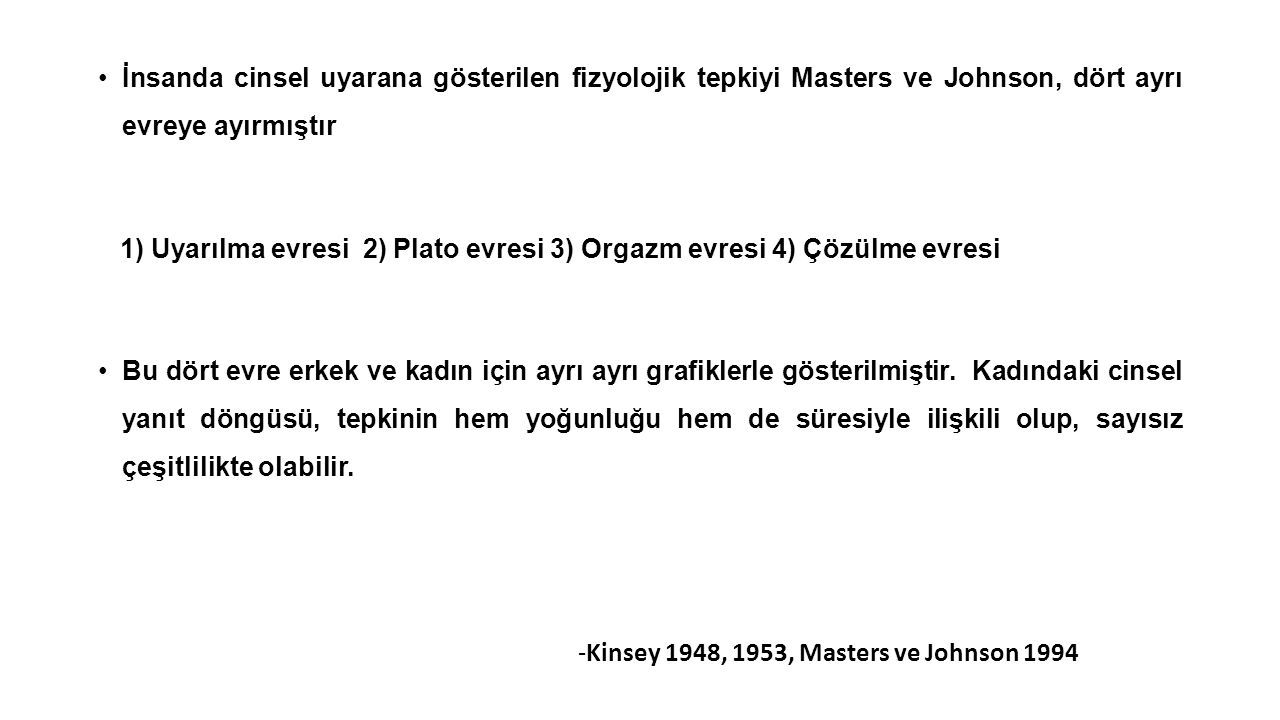 İnsanda cinsel uyarana gösterilen fizyolojik tepkiyi Masters ve Johnson, dört ayrı evreye ayırmıştır 1) Uyarılma evresi 2) Plato evresi 3) Orgazm evre