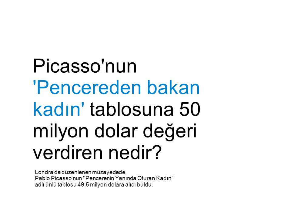 Picasso nun Pencereden bakan kadın tablosuna 50 milyon dolar değeri verdiren nedir.