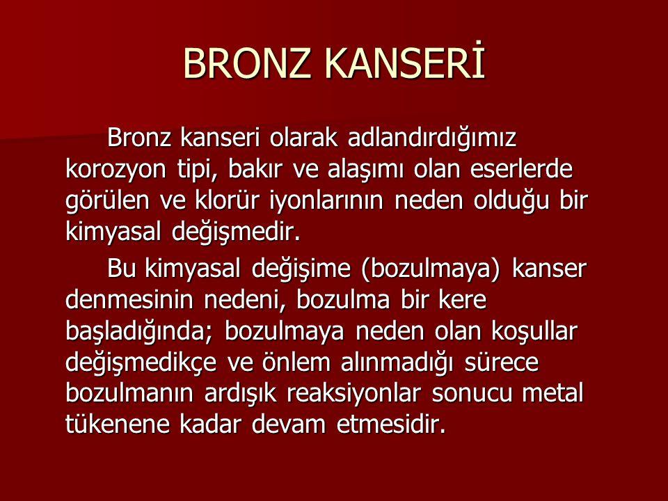 BRONZ KANSERİ Bronz kanseri olarak adlandırdığımız korozyon tipi, bakır ve alaşımı olan eserlerde görülen ve klorür iyonlarının neden olduğu bir kimyasal değişmedir.