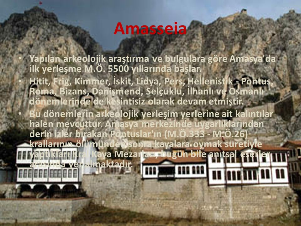 Amasseia Yapılan arkeolojik araştırma ve bulgulara göre Amasya'da ilk yerleşme M.Ö. 5500 yıllarında başlar. Hitit, Frig, Kimmer, İskit, Lidya, Pers, H