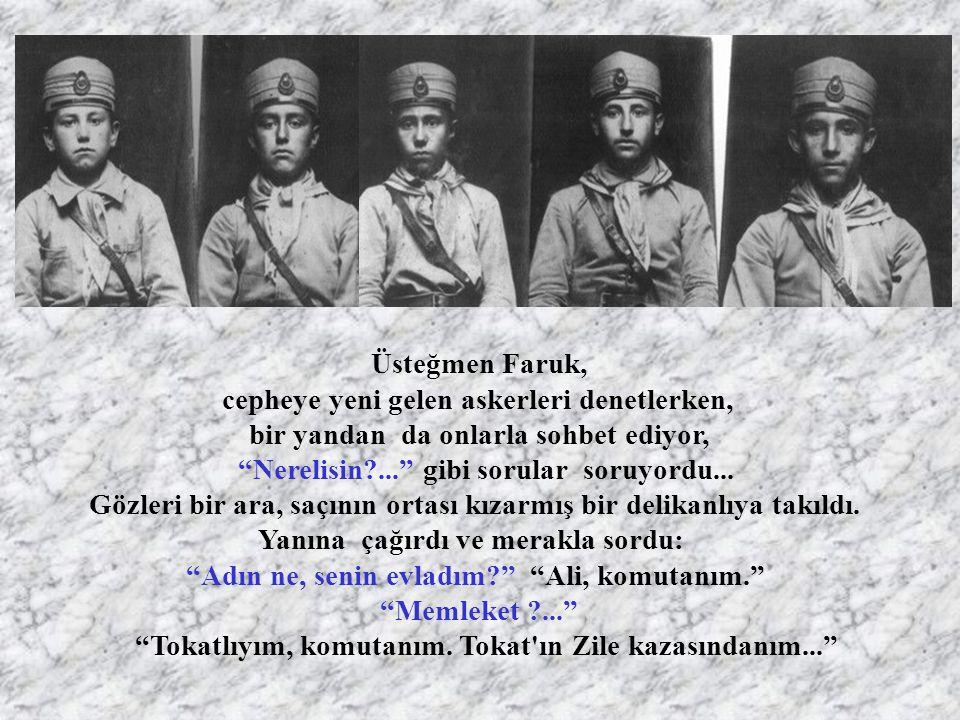 Üsteğmen Faruk, cepheye yeni gelen askerleri denetlerken, bir yandan da onlarla sohbet ediyor, Nerelisin?... gibi sorular soruyordu...