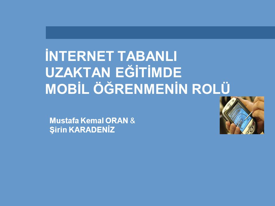 İNTERNET TABANLI UZAKTAN EĞİTİMDE MOBİL ÖĞRENMENİN ROLÜ Mustafa Kemal ORAN & Şirin KARADENİZ