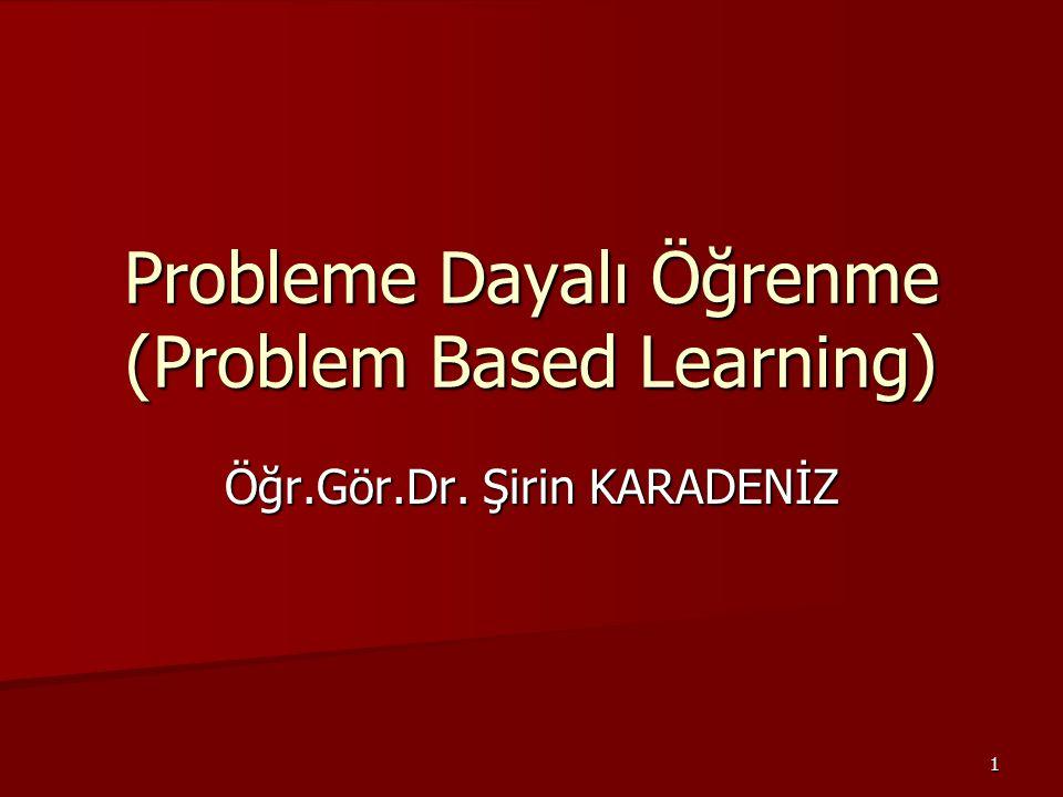 1 Probleme Dayalı Öğrenme (Problem Based Learning) Öğr.Gör.Dr. Şirin KARADENİZ