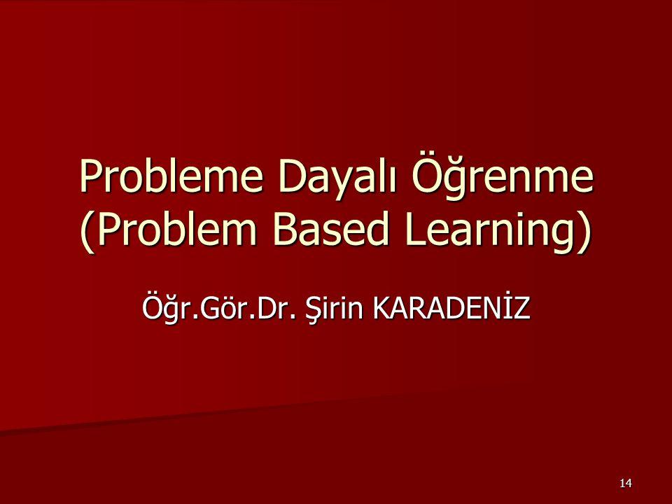 14 Probleme Dayalı Öğrenme (Problem Based Learning) Öğr.Gör.Dr. Şirin KARADENİZ