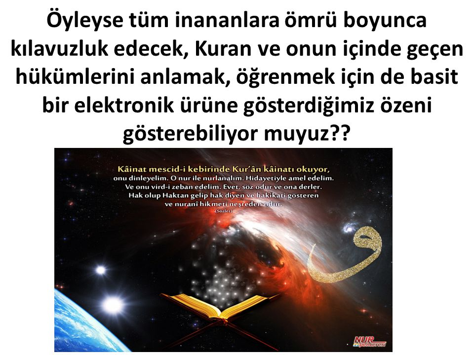 Öyleyse tüm inananlara ömrü boyunca kılavuzluk edecek, Kuran ve onun içinde geçen hükümlerini anlamak, öğrenmek için de basit bir elektronik ürüne gös