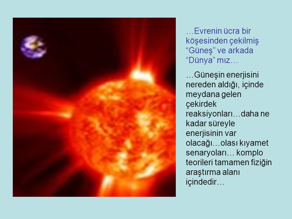 …Evrenin ücra bir köşesinden çekilmiş Güneş ve arkada Dünya mız… …Güneşin enerjisini nereden aldığı, içinde meydana gelen çekirdek reaksiyonları…daha ne kadar süreyle enerjisinin var olacağı…olası kıyamet senaryoları… komplo teorileri tamamen fiziğin araştırma alanı içindedir…