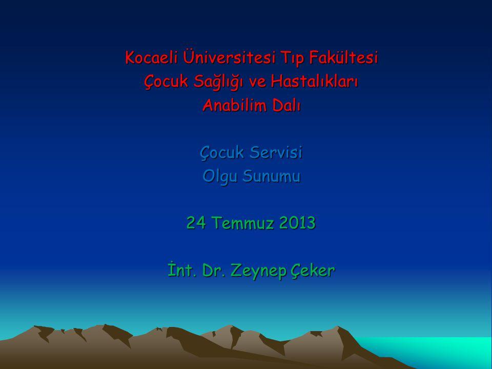 Kocaeli Üniversitesi Tıp Fakültesi Çocuk Sağlığı ve Hastalıkları Anabilim Dalı Çocuk Servisi Olgu Sunumu 24 Temmuz 2013 İnt. Dr. Zeynep Çeker