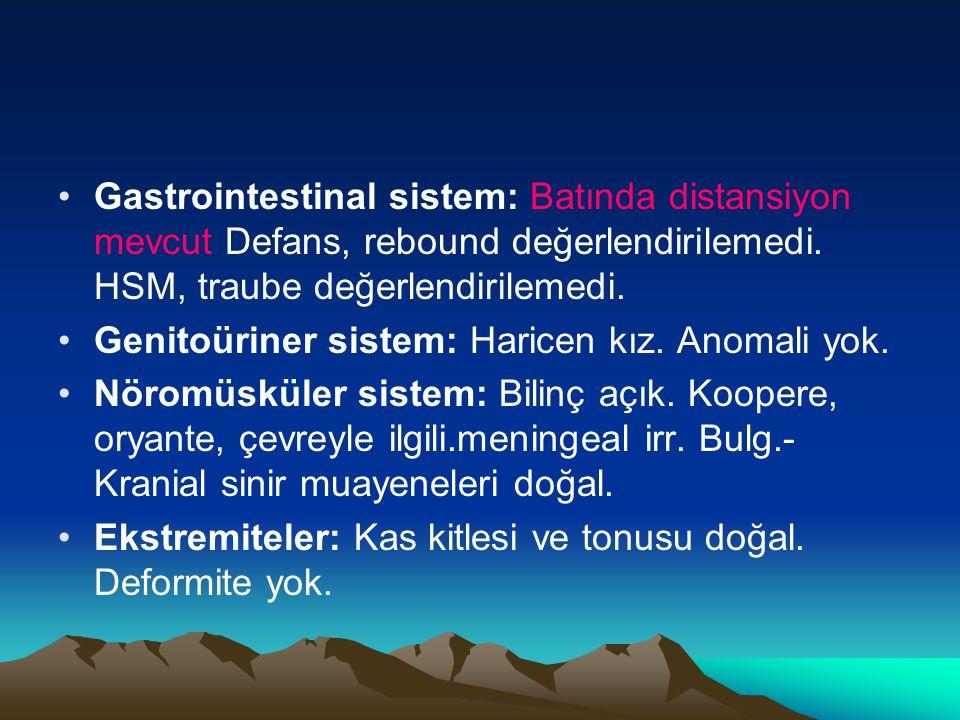 Gastrointestinal sistem: Batında distansiyon mevcut Defans, rebound değerlendirilemedi. HSM, traube değerlendirilemedi. Genitoüriner sistem: Haricen k