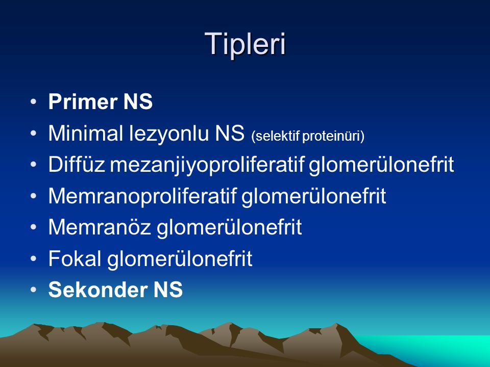 Tipleri Primer NS Minimal lezyonlu NS (selektif proteinüri) Diffüz mezanjiyoproliferatif glomerülonefrit Memranoproliferatif glomerülonefrit Memranöz glomerülonefrit Fokal glomerülonefrit Sekonder NS