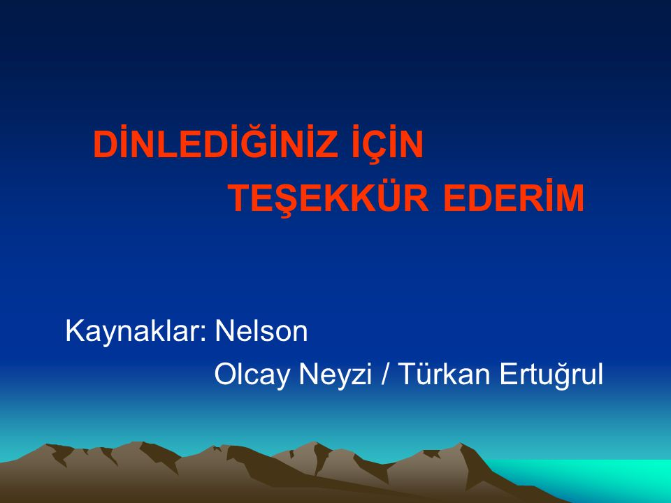 DİNLEDİĞİNİZ İÇİN TEŞEKKÜR EDERİM Kaynaklar: Nelson Olcay Neyzi / Türkan Ertuğrul