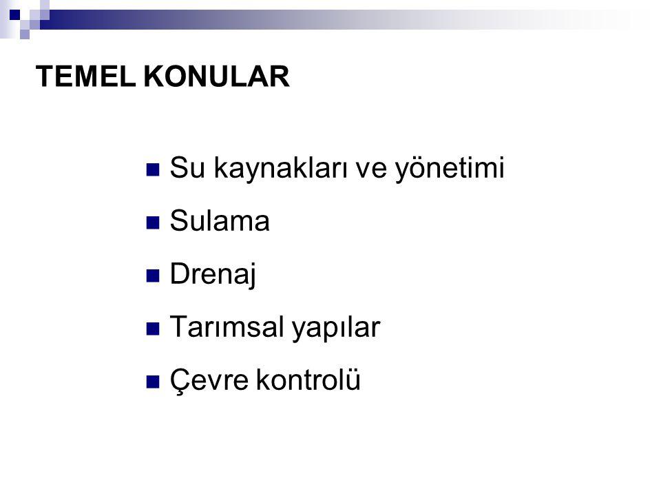 TEMEL KONULAR Su kaynakları ve yönetimi Sulama Drenaj Tarımsal yapılar Çevre kontrolü