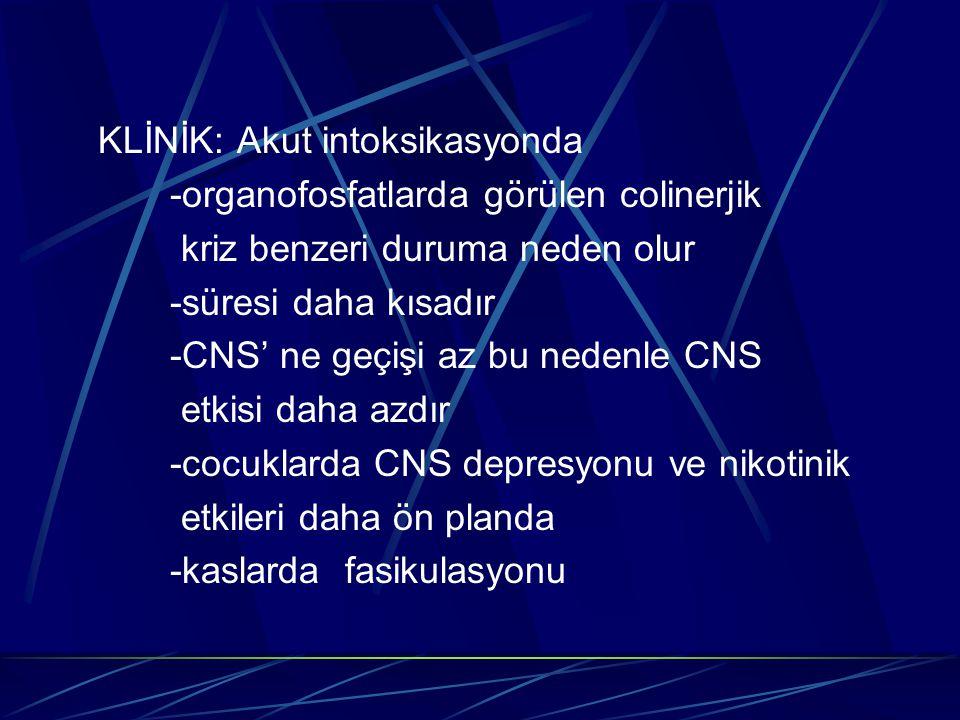 KLİNİK: Akut intoksikasyonda -organofosfatlarda görülen colinerjik kriz benzeri duruma neden olur -süresi daha kısadır -CNS' ne geçişi az bu nedenle C