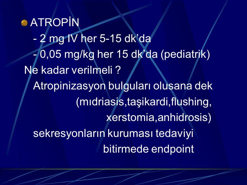 ATROPİN - 2 mg IV her 5-15 dk'da - 0,05 mg/kg her 15 dk'da (pediatrik) Ne kadar verilmeli ? Atropinizasyon bulguları olusana dek (mıdriasis,taşikardi,