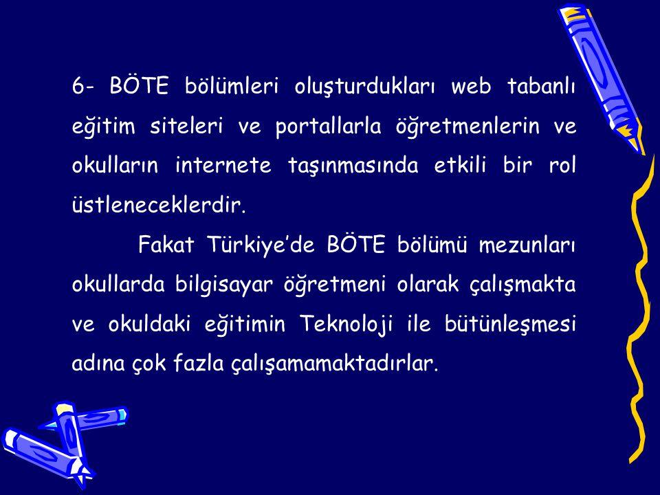 7- BÖTE bölümlerine verilen eğitim kalitesinin artırılması ve BÖTE mezunu bilgisayar öğretmenlerinin sayısının arttırılması internetin ve internetin sağladığı faydaların eğitim ortamlarımıza aktarılmasında önemli bir katkı sağlayacaktır.