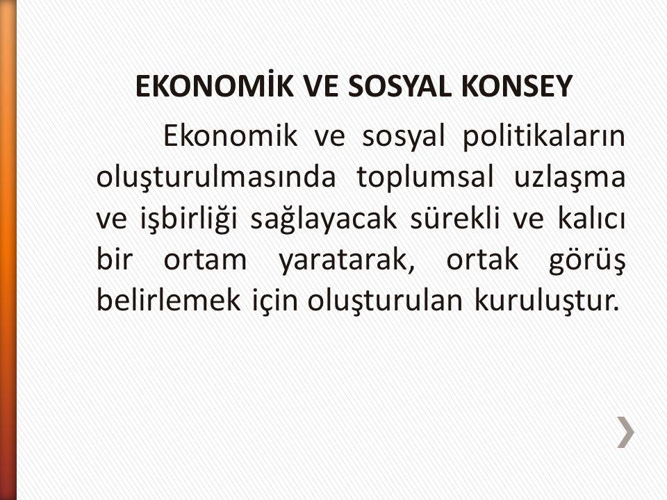 EKONOMİK VE SOSYAL KONSEY Ekonomik ve sosyal politikaların oluşturulmasında toplumsal uzlaşma ve işbirliği sağlayacak sürekli ve kalıcı bir ortam yara