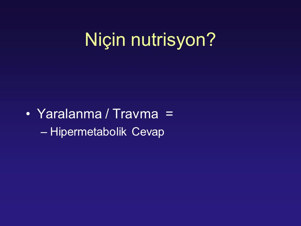 Niçin nutrisyon? Yaralanma / Travma = –Hipermetabolik Cevap