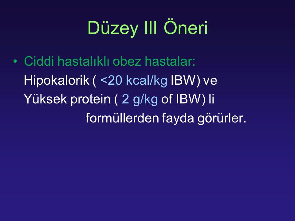 Ciddi hastalıklı obez hastalar: Hipokalorik ( <20 kcal/kg IBW) ve Yüksek protein ( 2 g/kg of IBW) li formüllerden fayda görürler. Düzey III Öneri