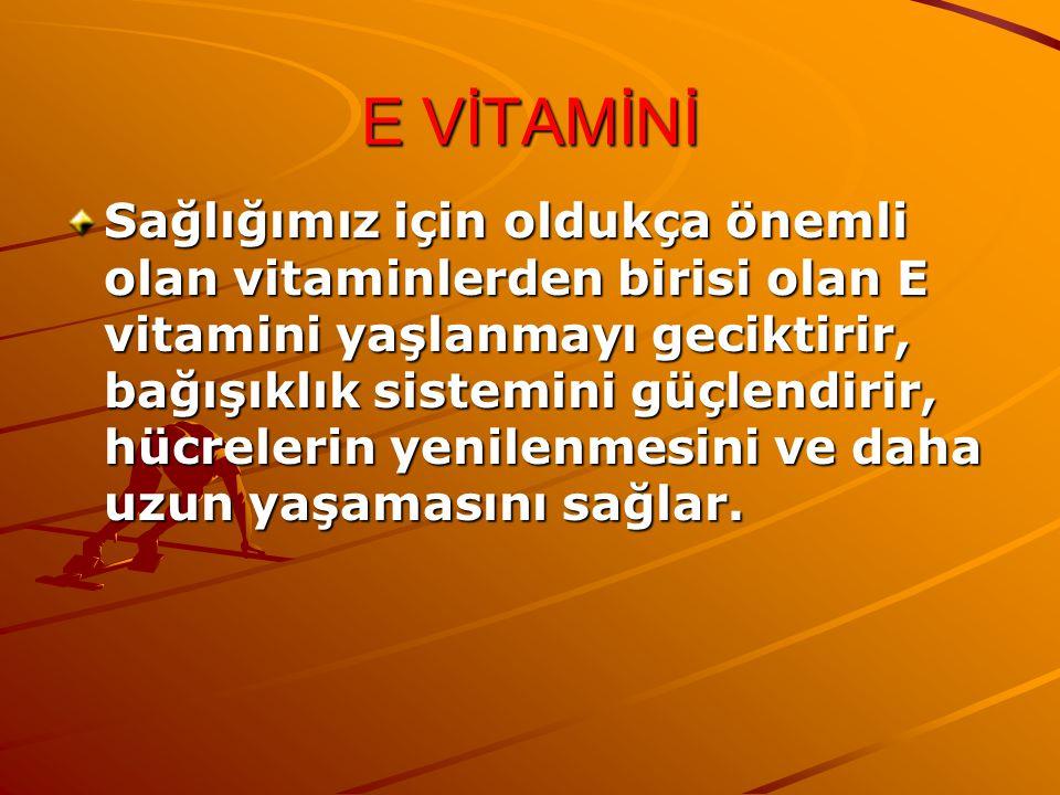 E VİTAMİNİ Sağlığımız için oldukça önemli olan vitaminlerden birisi olan E vitamini yaşlanmayı geciktirir, bağışıklık sistemini güçlendirir, hücrelerin yenilenmesini ve daha uzun yaşamasını sağlar.
